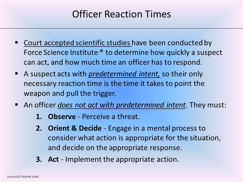  Court accepted scientific studies have been conducted by Force Science Institute ® to determine how quickly a suspect can act, and how much time an officer has to respond.