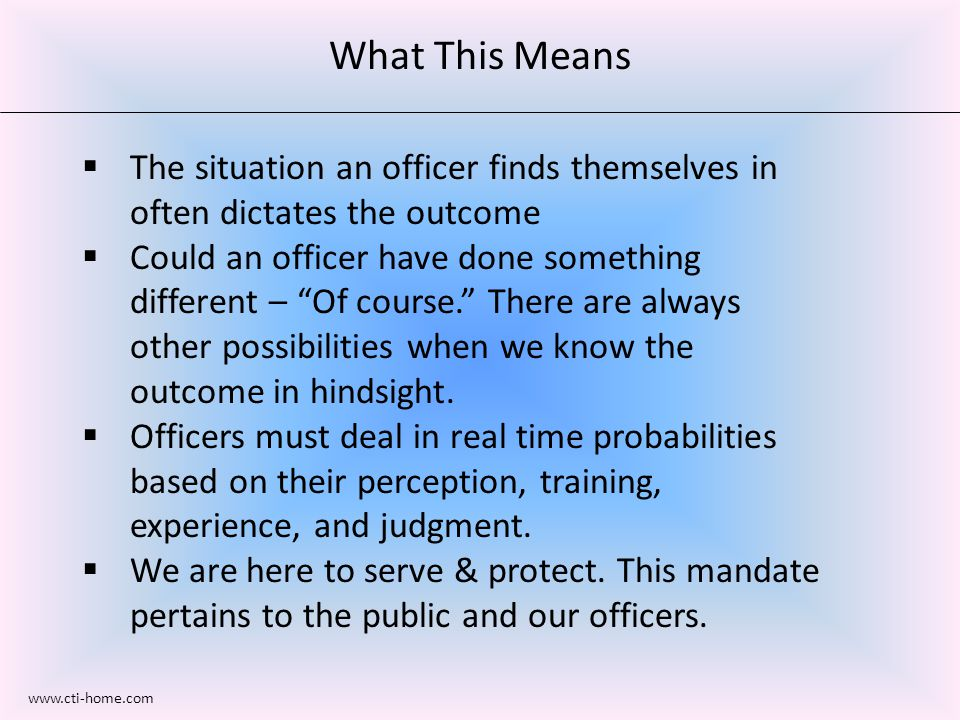 What This Means  The situation an officer finds themselves in often dictates the outcome  Could an officer have done something different – Of course. There are always other possibilities when we know the outcome in hindsight.
