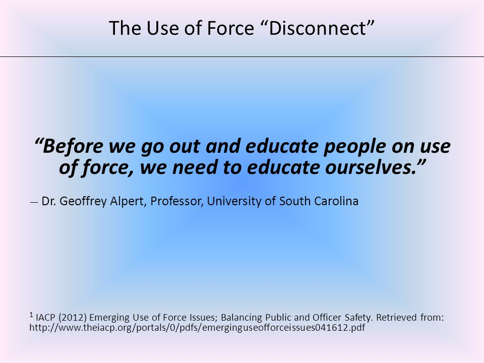 Before we go out and educate people on use of force, we need to educate ourselves. — Dr.