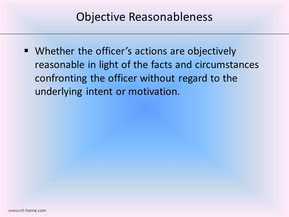 Objective Reasonableness  Whether the officer's actions are objectively reasonable in light of the facts and circumstances confronting the officer without regard to the underlying intent or motivation.
