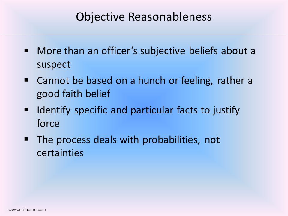 Objective Reasonableness  More than an officer's subjective beliefs about a suspect  Cannot be based on a hunch or feeling, rather a good faith belief  Identify specific and particular facts to justify force  The process deals with probabilities, not certainties www.cti-home.com