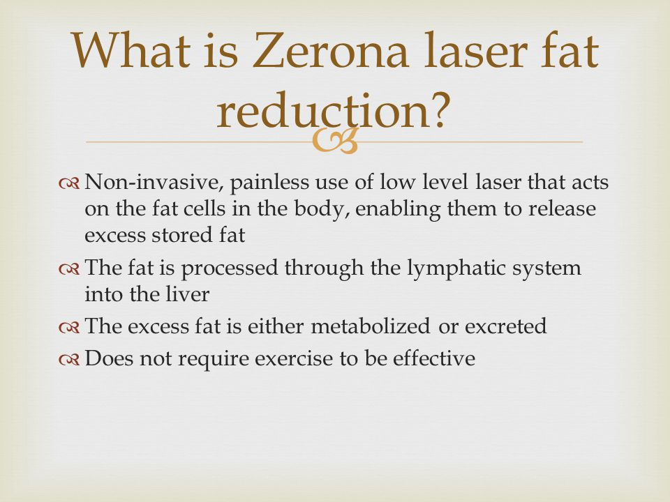   Non-invasive, painless use of low level laser that acts on the fat cells in the body, enabling them to release excess stored fat  The fat is processed through the lymphatic system into the liver  The excess fat is either metabolized or excreted  Does not require exercise to be effective What is Zerona laser fat reduction?