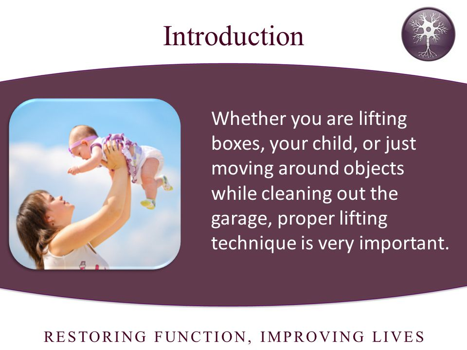 RESTORING FUNCTION, IMPROVING LIVES Whether you are lifting boxes, your child, or just moving around objects while cleaning out the garage, proper lifting technique is very important.
