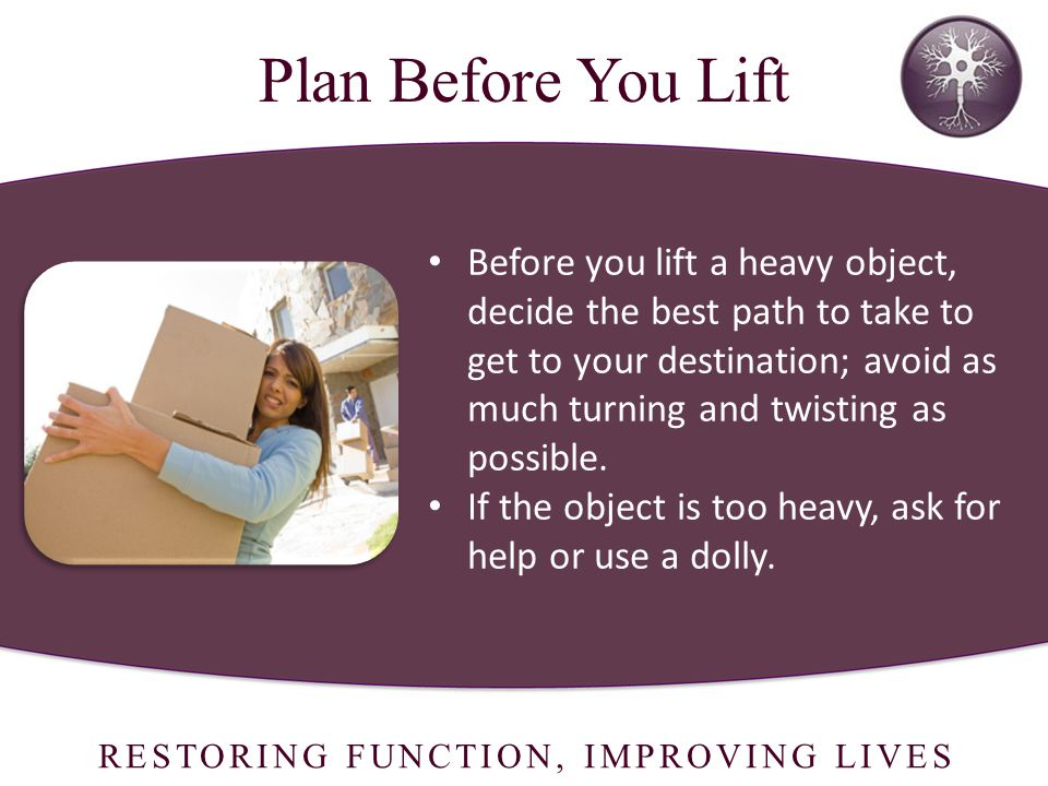 RESTORING FUNCTION, IMPROVING LIVES Before you lift a heavy object, decide the best path to take to get to your destination; avoid as much turning and twisting as possible.