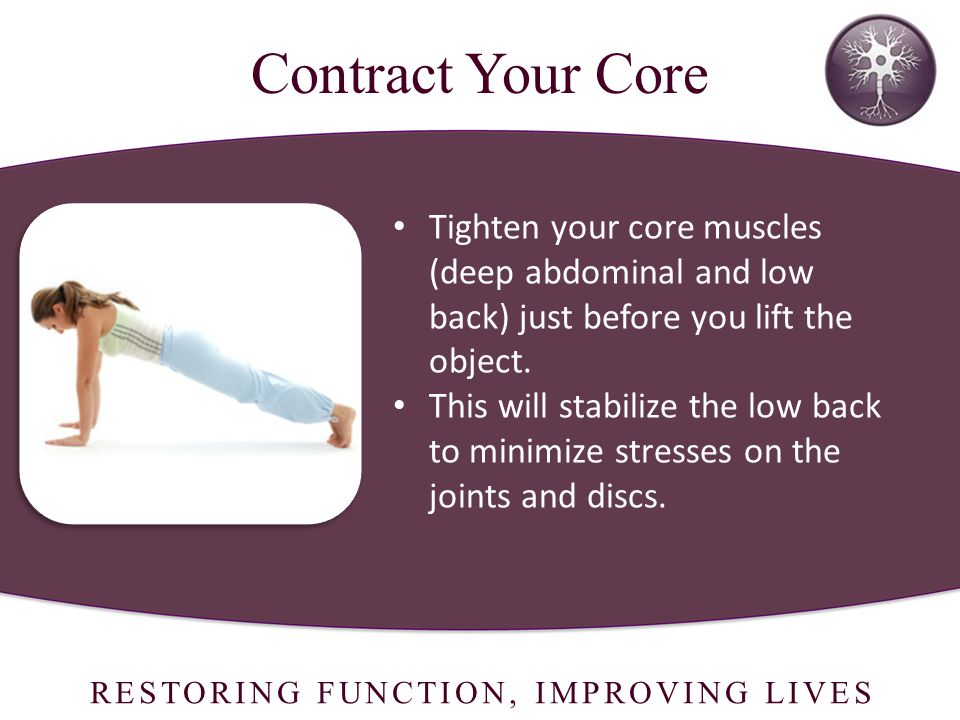 RESTORING FUNCTION, IMPROVING LIVES Tighten your core muscles (deep abdominal and low back) just before you lift the object.