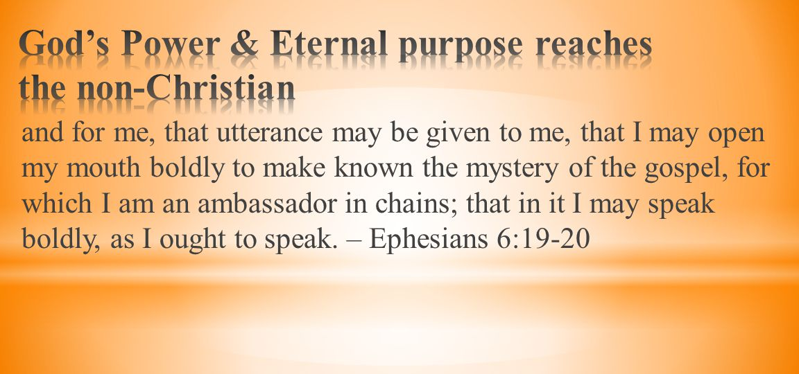 and for me, that utterance may be given to me, that I may open my mouth boldly to make known the mystery of the gospel, for which I am an ambassador in chains; that in it I may speak boldly, as I ought to speak.
