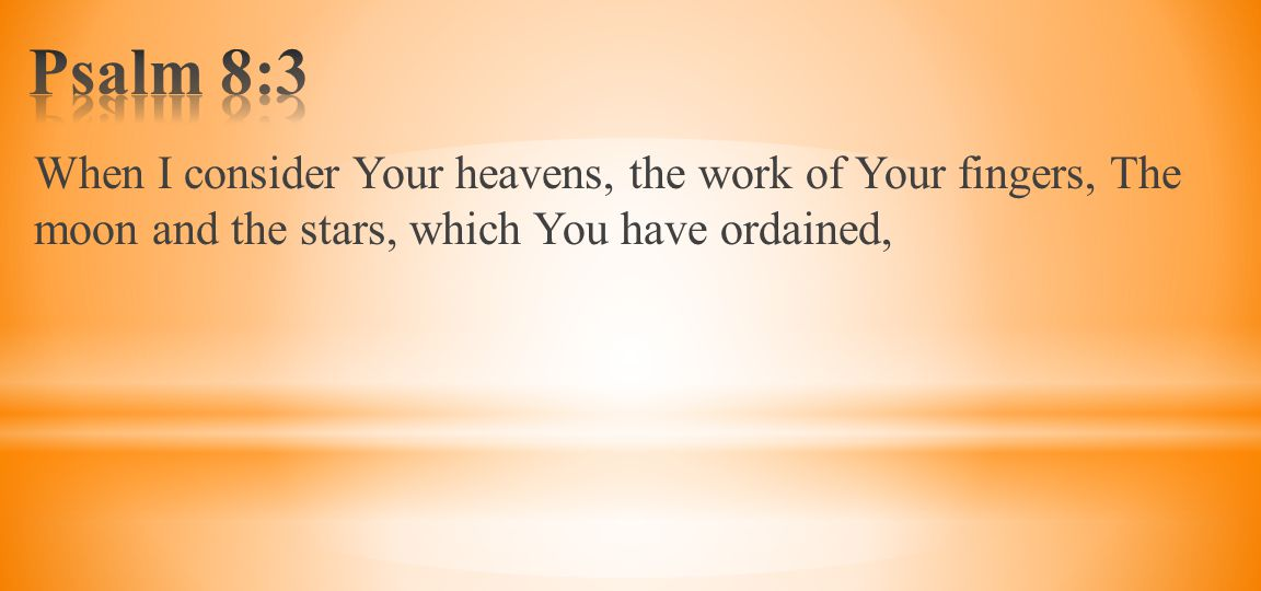 When I consider Your heavens, the work of Your fingers, The moon and the stars, which You have ordained,