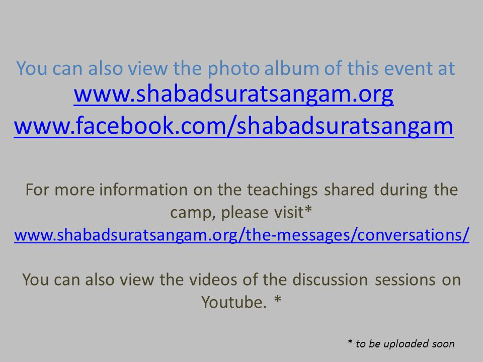 www.shabadsuratsangam.org www.facebook.com/shabadsuratsangam You can also view the photo album of this event at For more information on the teachings shared during the camp, please visit* www.shabadsuratsangam.org/the-messages/conversations/ You can also view the videos of the discussion sessions on Youtube.