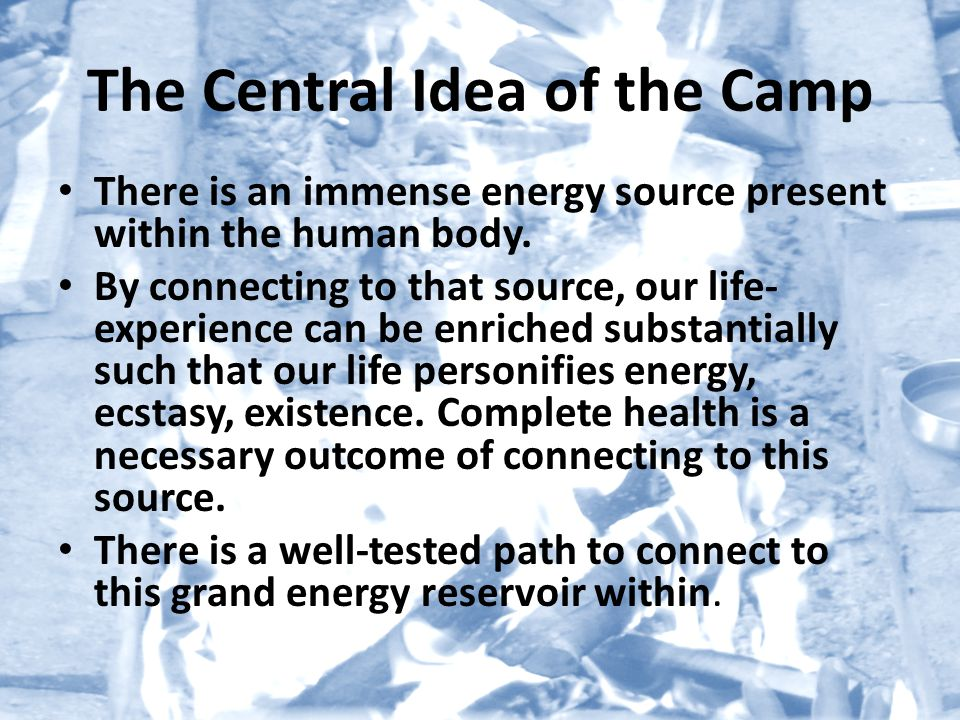 The Central Idea of the Camp There is an immense energy source present within the human body.