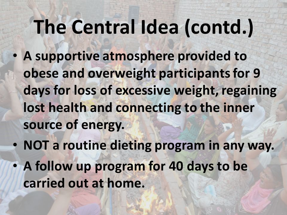 The Central Idea (contd.) A supportive atmosphere provided to obese and overweight participants for 9 days for loss of excessive weight, regaining lost health and connecting to the inner source of energy.