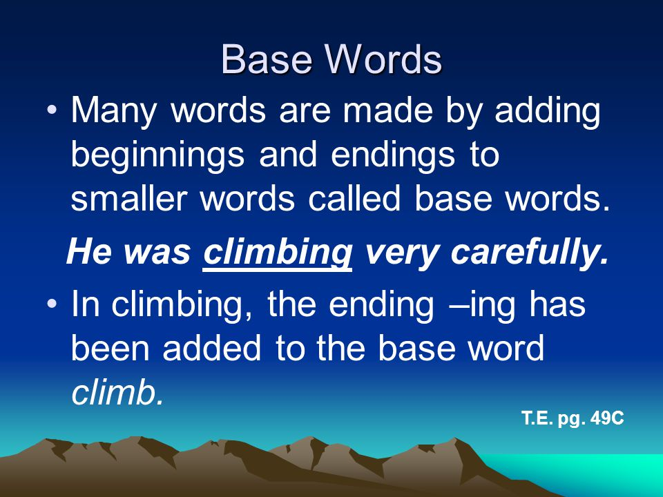 Base Words Many words are made by adding beginnings and endings to smaller words called base words. He was climbing very carefully. In climbing, the e