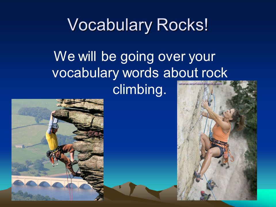 Vocabulary Rocks! We will be going over your vocabulary words about rock climbing.