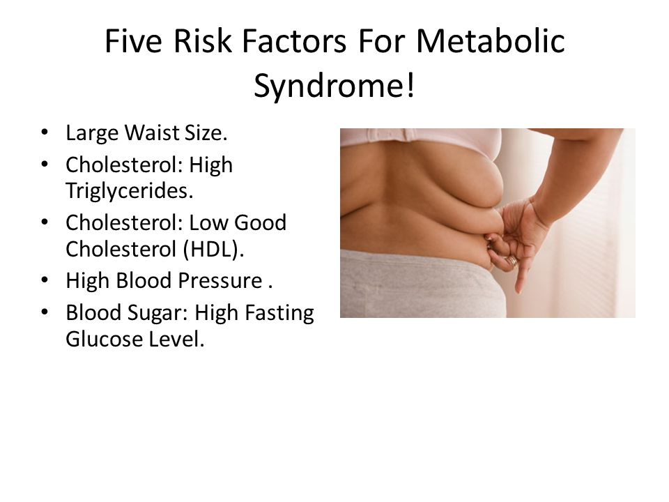 Five Risk Factors For Metabolic Syndrome! Large Waist Size. Cholesterol: High Triglycerides. Cholesterol: Low Good Cholesterol (HDL). High Blood Press