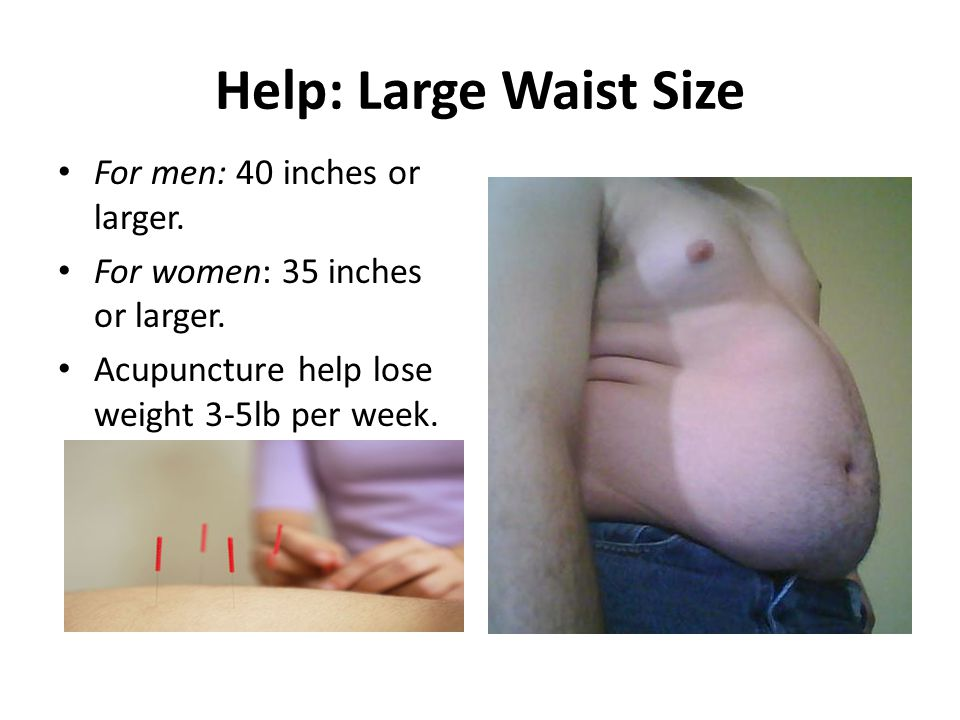 Help: Large Waist Size For men: 40 inches or larger. For women: 35 inches or larger. Acupuncture help lose weight 3-5lb per week.