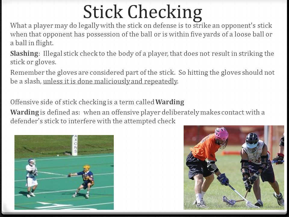Stick Checking What a player may do legally with the stick on defense is to strike an opponent s stick when that opponent has possession of the ball or is within five yards of a loose ball or a ball in flight.