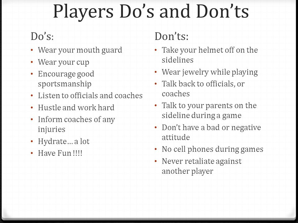 Players Do's and Don'ts Do's : Wear your mouth guard Wear your cup Encourage good sportsmanship Listen to officials and coaches Hustle and work hard Inform coaches of any injuries Hydrate… a lot Have Fun !!!.