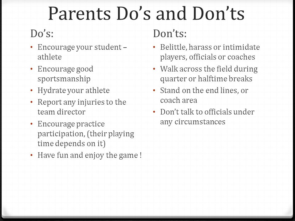 Parents Do's and Don'ts Do's: Encourage your student – athlete Encourage good sportsmanship Hydrate your athlete Report any injuries to the team director Encourage practice participation, (their playing time depends on it) Have fun and enjoy the game .