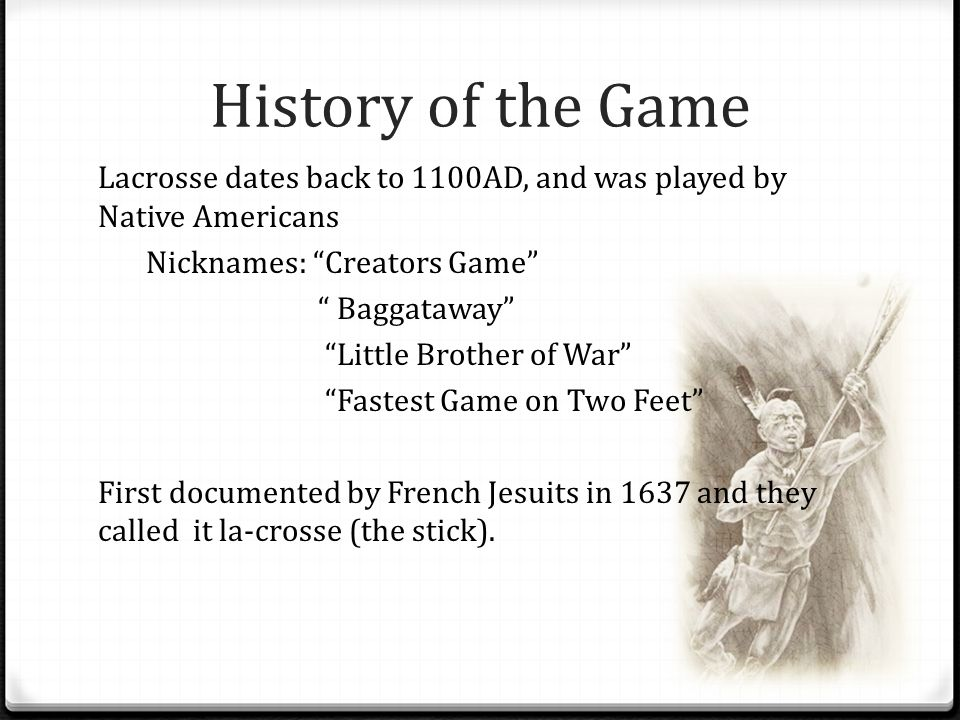 History of the Game Lacrosse dates back to 1100AD, and was played by Native Americans Nicknames: Creators Game Baggataway Little Brother of War Fastest Game on Two Feet First documented by French Jesuits in 1637 and they called it la-crosse (the stick).
