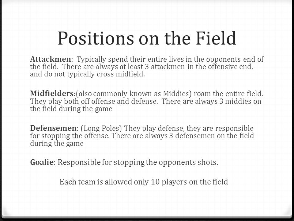 Positions on the Field Attackmen: Typically spend their entire lives in the opponents end of the field.