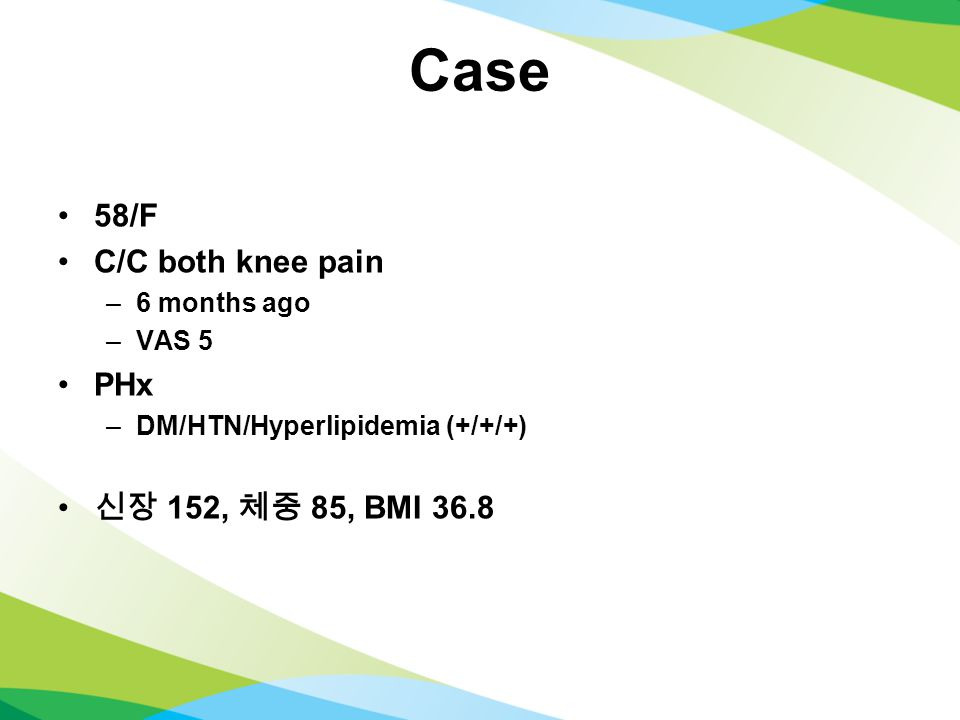 Case 58/F C/C both knee pain –6 months ago –VAS 5 PHx –DM/HTN/Hyperlipidemia (+/+/+) 신장 152, 체중 85, BMI 36.8