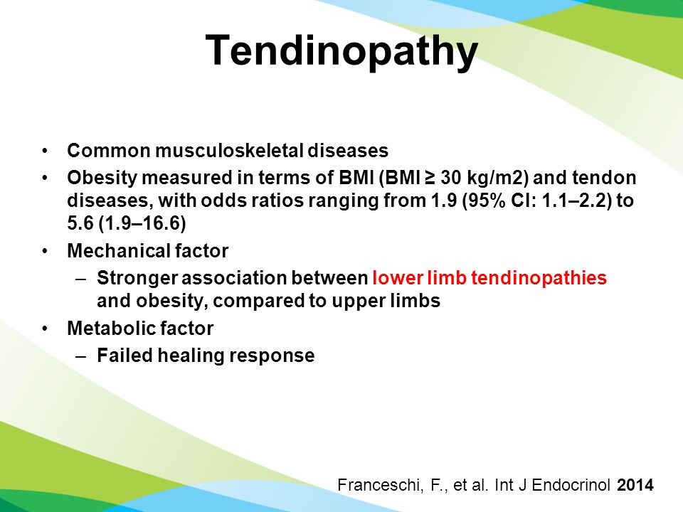 Tendinopathy Common musculoskeletal diseases Obesity measured in terms of BMI (BMI ≥ 30 kg/m2) and tendon diseases, with odds ratios ranging from 1.9 (95% CI: 1.1–2.2) to 5.6 (1.9–16.6) Mechanical factor –Stronger association between lower limb tendinopathies and obesity, compared to upper limbs Metabolic factor –Failed healing response Franceschi, F., et al.