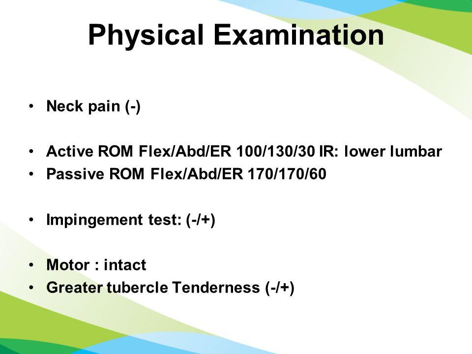 Physical Examination Neck pain (-) Active ROM Flex/Abd/ER 100/130/30 IR: lower lumbar Passive ROM Flex/Abd/ER 170/170/60 Impingement test: (-/+) Motor : intact Greater tubercle Tenderness (-/+)