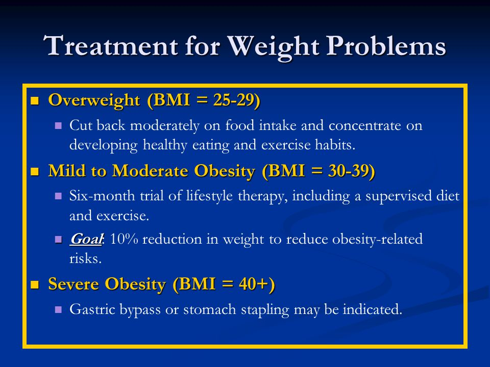 Treatment for Weight Problems Overweight (BMI = 25-29) Overweight (BMI = 25-29) Cut back moderately on food intake and concentrate on developing healthy eating and exercise habits.