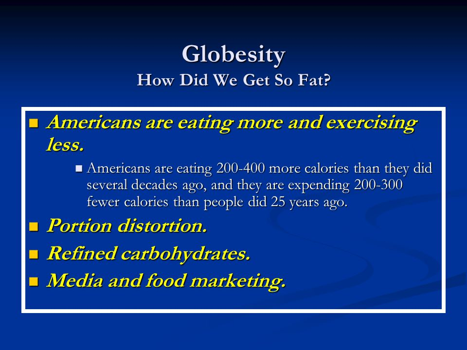 Globesity How Did We Get So Fat. Americans are eating more and exercising less.