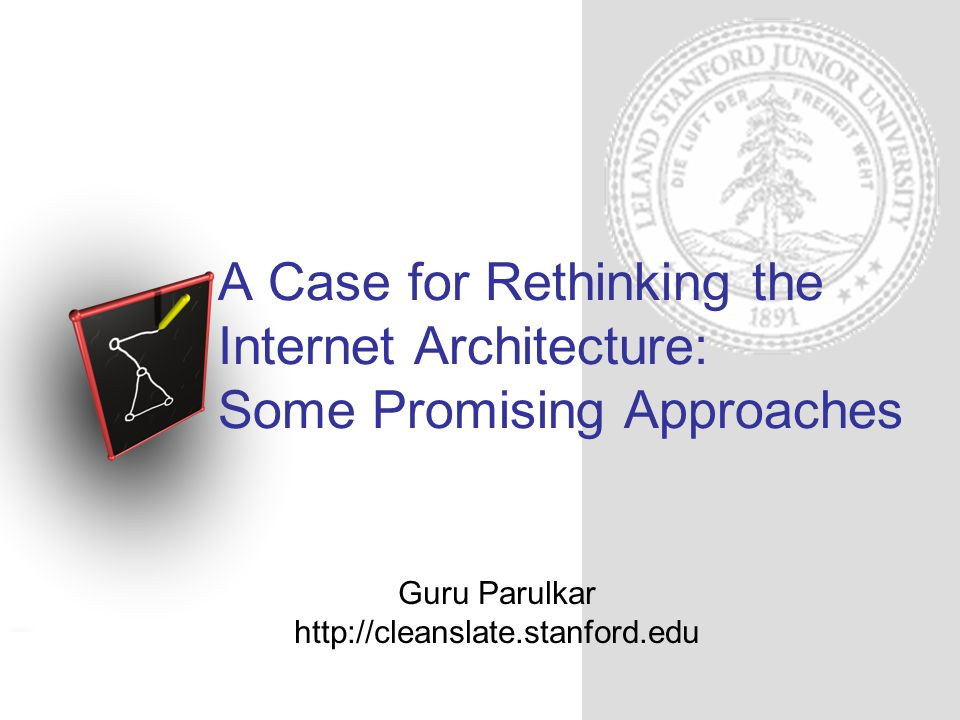Guru Parulkar http://cleanslate.stanford.edu A Case for Rethinking the Internet Architecture: Some Promising Approaches