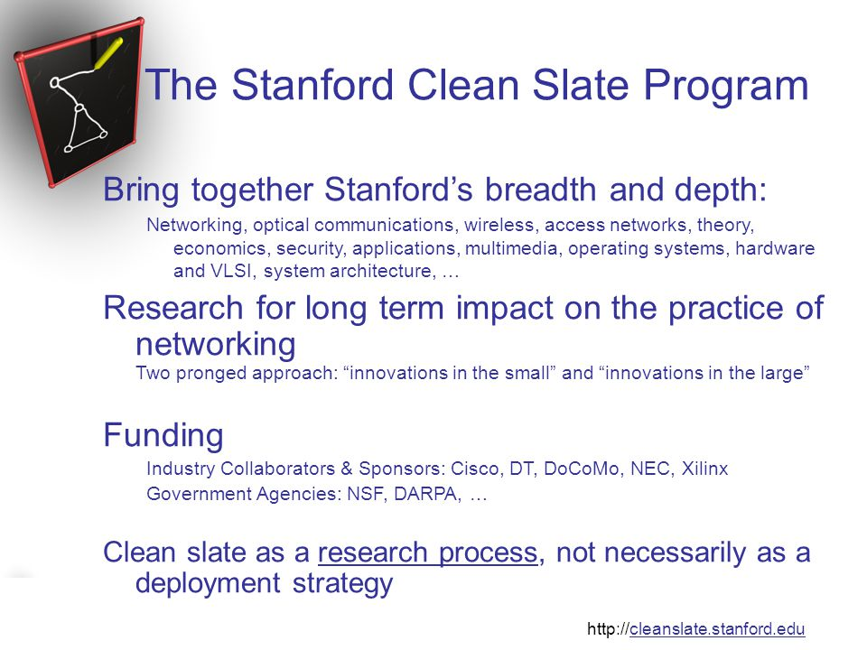 The Stanford Clean Slate Program http://cleanslate.stanford.edu The Stanford Clean Slate Program Bring together Stanford's breadth and depth: Networking, optical communications, wireless, access networks, theory, economics, security, applications, multimedia, operating systems, hardware and VLSI, system architecture, … Research for long term impact on the practice of networking Two pronged approach: innovations in the small and innovations in the large Funding Industry Collaborators & Sponsors: Cisco, DT, DoCoMo, NEC, Xilinx Government Agencies: NSF, DARPA, … Clean slate as a research process, not necessarily as a deployment strategy