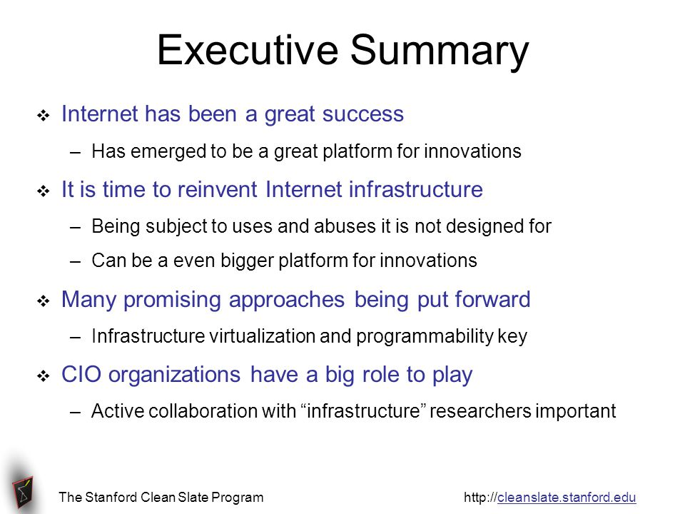 The Stanford Clean Slate Program http://cleanslate.stanford.edu Executive Summary  Internet has been a great success –Has emerged to be a great platform for innovations  It is time to reinvent Internet infrastructure –Being subject to uses and abuses it is not designed for –Can be a even bigger platform for innovations  Many promising approaches being put forward –Infrastructure virtualization and programmability key  CIO organizations have a big role to play –Active collaboration with infrastructure researchers important