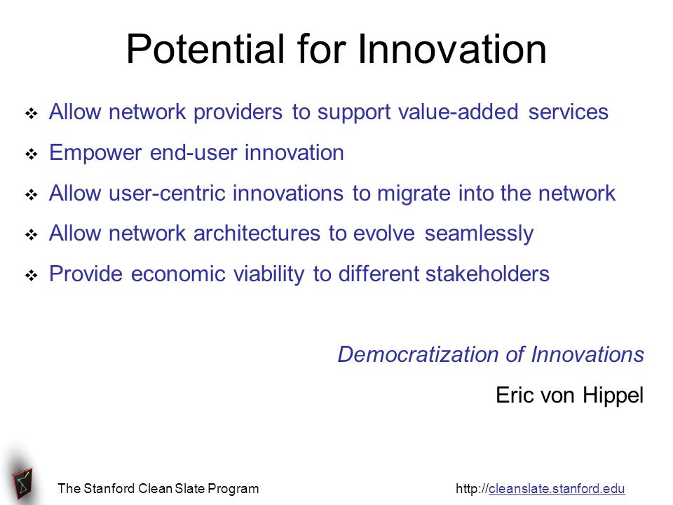 The Stanford Clean Slate Program http://cleanslate.stanford.edu Potential for Innovation  Allow network providers to support value-added services  Empower end-user innovation  Allow user-centric innovations to migrate into the network  Allow network architectures to evolve seamlessly  Provide economic viability to different stakeholders Democratization of Innovations Eric von Hippel