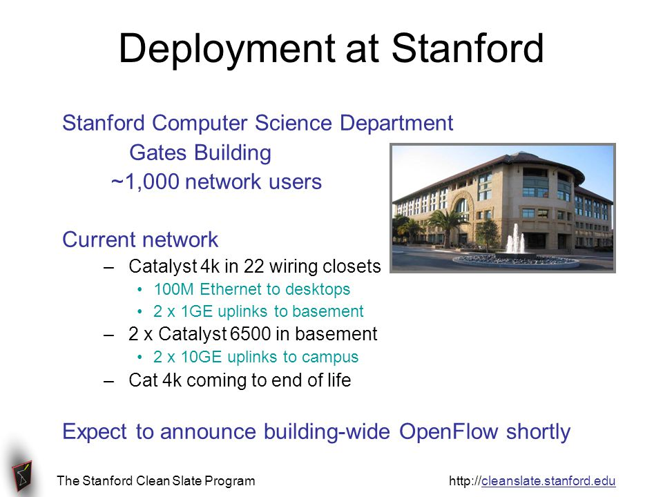 The Stanford Clean Slate Program http://cleanslate.stanford.edu Deployment at Stanford Stanford Computer Science Department Gates Building ~1,000 network users Current network –Catalyst 4k in 22 wiring closets 100M Ethernet to desktops 2 x 1GE uplinks to basement –2 x Catalyst 6500 in basement 2 x 10GE uplinks to campus –Cat 4k coming to end of life Expect to announce building-wide OpenFlow shortly
