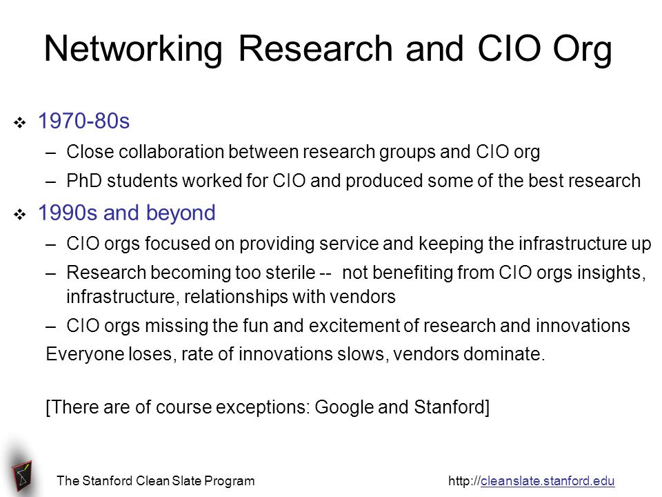 The Stanford Clean Slate Program http://cleanslate.stanford.edu Networking Research and CIO Org  1970-80s –Close collaboration between research groups and CIO org –PhD students worked for CIO and produced some of the best research  1990s and beyond –CIO orgs focused on providing service and keeping the infrastructure up –Research becoming too sterile -- not benefiting from CIO orgs insights, infrastructure, relationships with vendors –CIO orgs missing the fun and excitement of research and innovations Everyone loses, rate of innovations slows, vendors dominate.