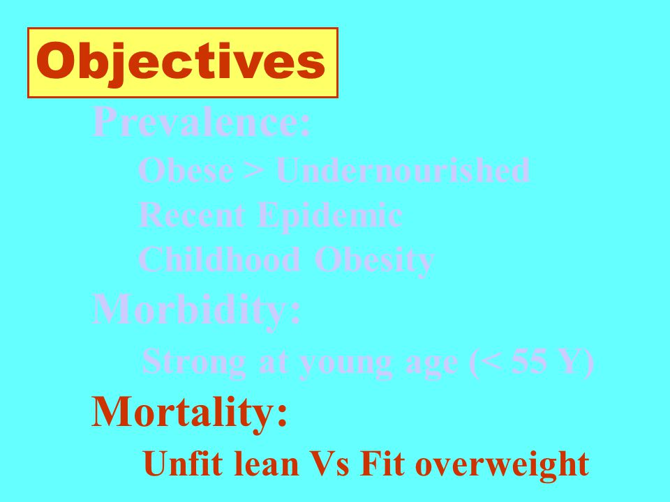 Objectives Prevalence: Obese > Undernourished Recent Epidemic Childhood Obesity Morbidity: Strong at young age (< 55 Y) Mortality: Unfit lean Vs Fit overweight