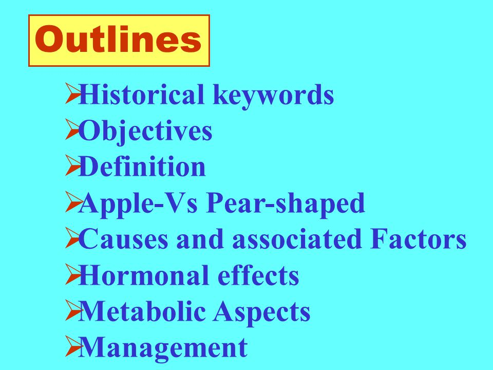  Historical keywords  Objectives  Definition  Apple-Vs Pear-shaped  Causes and associated Factors  Hormonal effects  Metabolic Aspects  Management Outlines