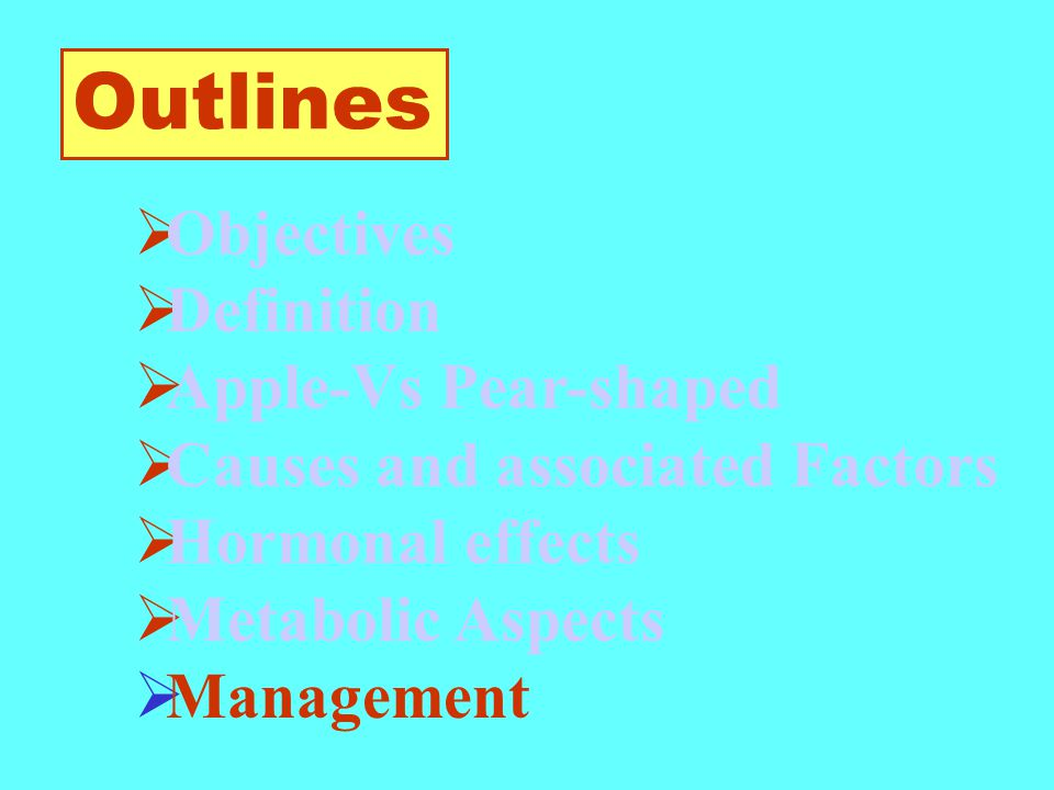  Objectives  Definition  Apple-Vs Pear-shaped  Causes and associated Factors  Hormonal effects  Metabolic Aspects  Management Outlines
