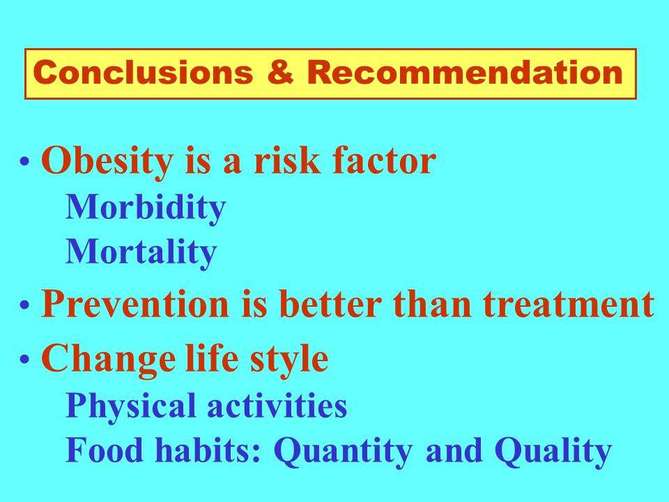 Conclusions & Recommendation Obesity is a risk factor Morbidity Mortality Prevention is better than treatment Change life style Physical activities Food habits: Quantity and Quality