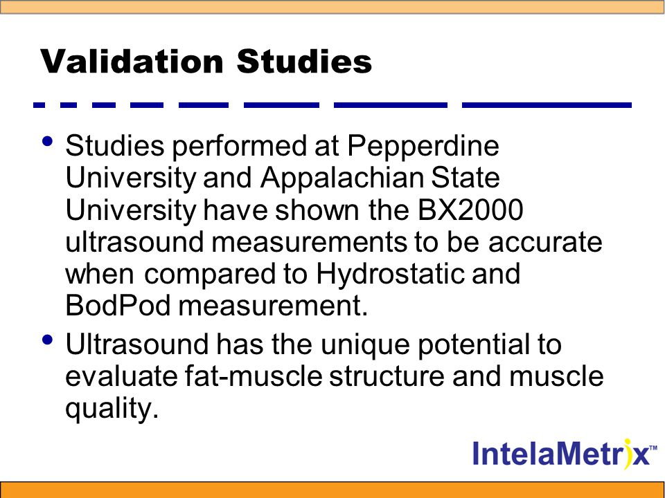 Validation Studies Studies performed at Pepperdine University and Appalachian State University have shown the BX2000 ultrasound measurements to be accurate when compared to Hydrostatic and BodPod measurement.