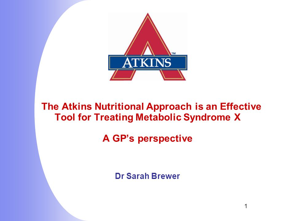 1 The Atkins Nutritional Approach is an Effective Tool for Treating Metabolic Syndrome X A GP's perspective Dr Sarah Brewer