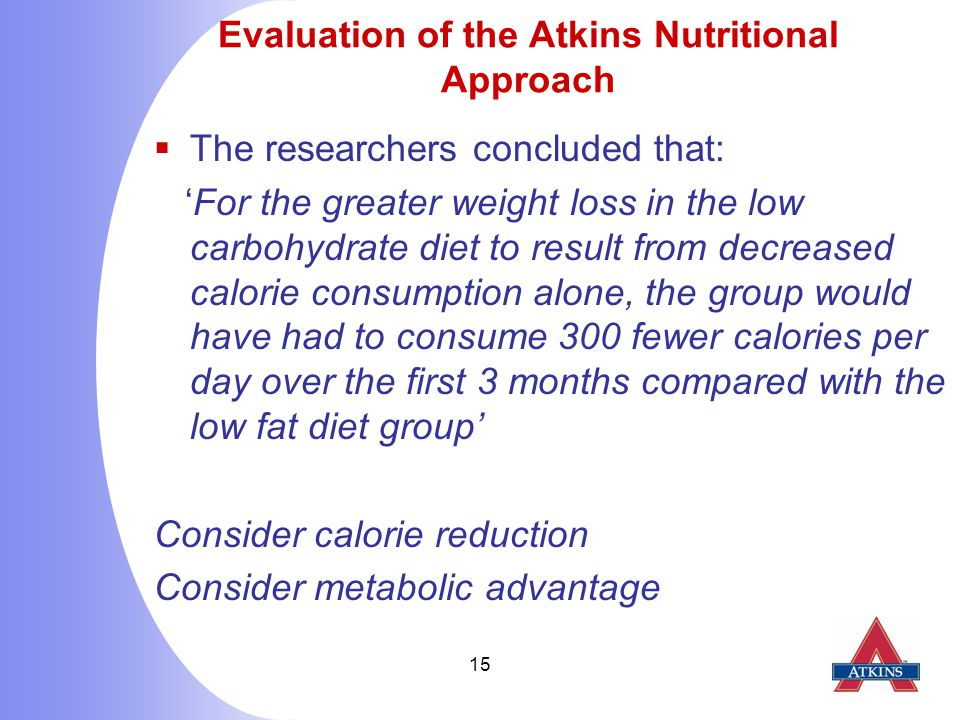15 Evaluation of the Atkins Nutritional Approach  The researchers concluded that: 'For the greater weight loss in the low carbohydrate diet to result from decreased calorie consumption alone, the group would have had to consume 300 fewer calories per day over the first 3 months compared with the low fat diet group' Consider calorie reduction Consider metabolic advantage