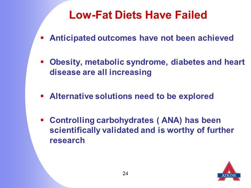 24 Low-Fat Diets Have Failed  Anticipated outcomes have not been achieved  Obesity, metabolic syndrome, diabetes and heart disease are all increasing  Alternative solutions need to be explored  Controlling carbohydrates ( ANA) has been scientifically validated and is worthy of further research