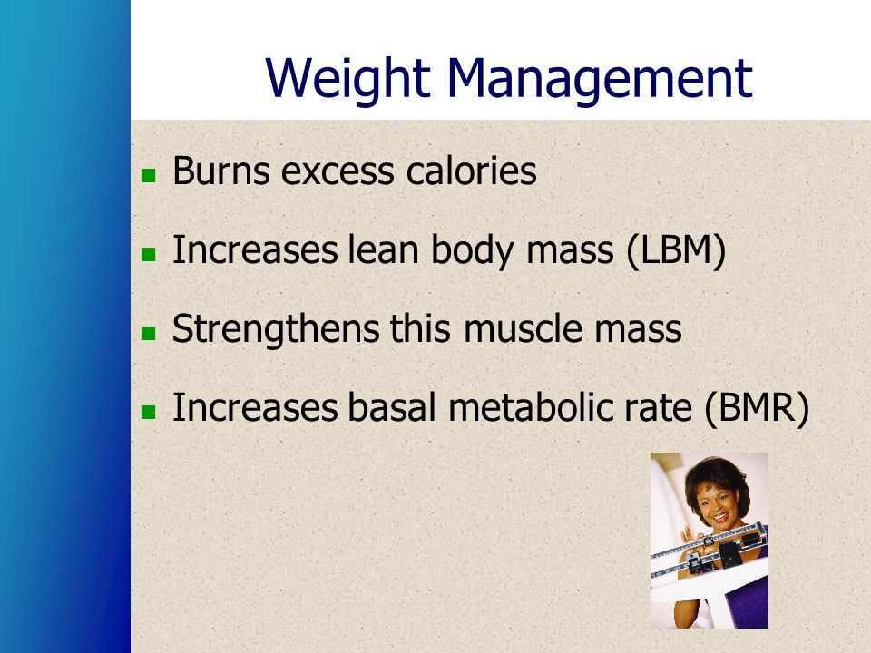 Weight Management Burns excess calories Increases lean body mass (LBM) Strengthens this muscle mass Increases basal metabolic rate (BMR)