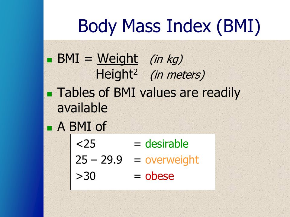 Body Mass Index (BMI) BMI = Weight (in kg) Height 2 (in meters) Tables of BMI values are readily available A BMI of <25 = desirable 25 – 29.9 = overwe