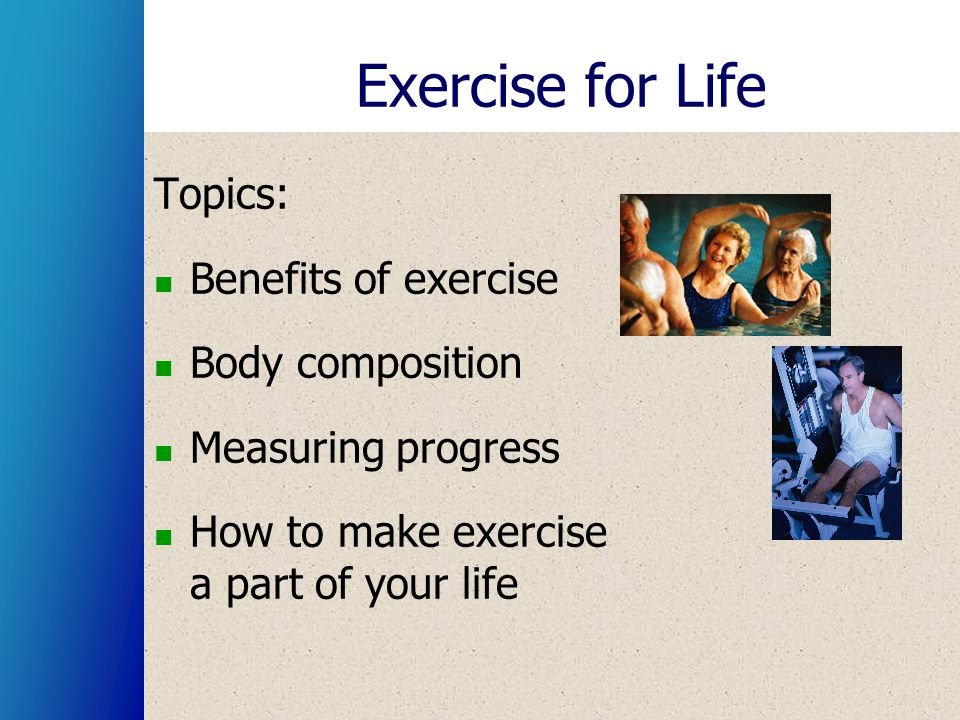 Topics: Benefits of exercise Body composition Measuring progress How to make exercise a part of your life
