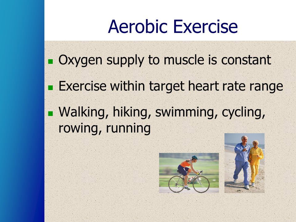 Aerobic Exercise Oxygen supply to muscle is constant Exercise within target heart rate range Walking, hiking, swimming, cycling, rowing, running
