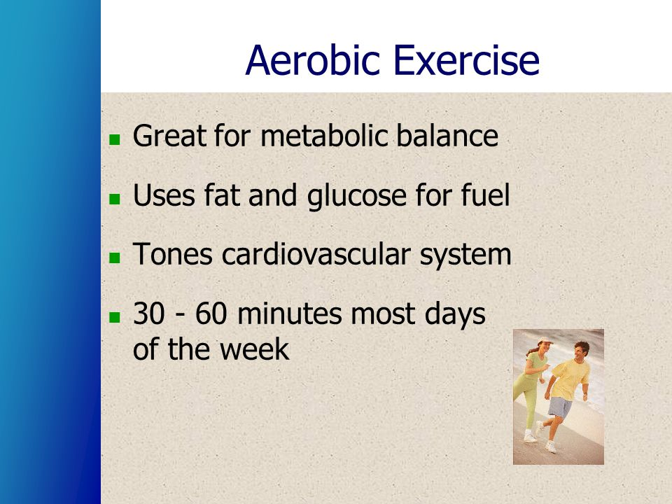 Aerobic Exercise Great for metabolic balance Uses fat and glucose for fuel Tones cardiovascular system 30 - 60 minutes most days of the week