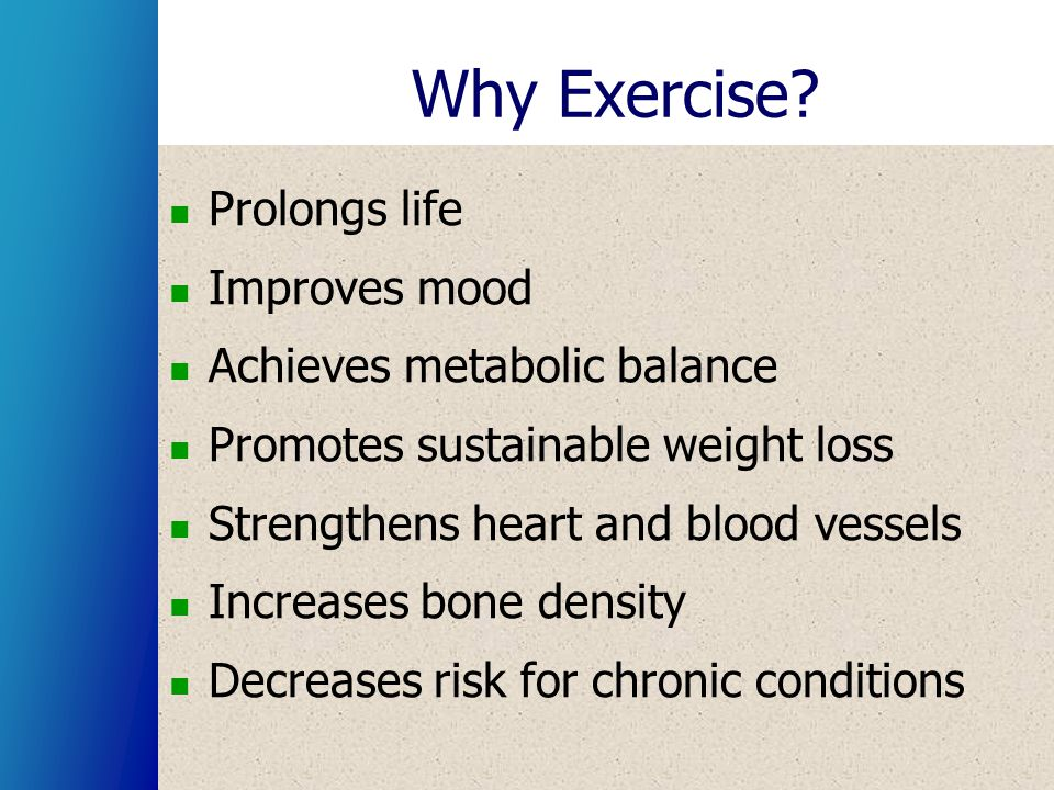 Why Exercise? Prolongs life Improves mood Achieves metabolic balance Promotes sustainable weight loss Strengthens heart and blood vessels Increases bo