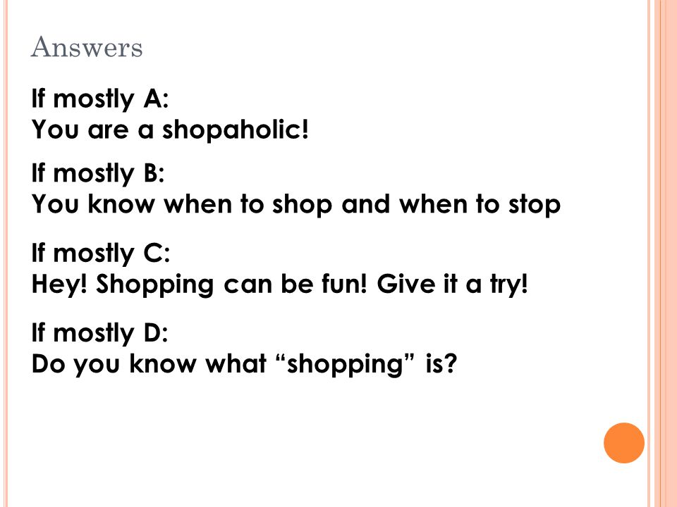 Answers If mostly A: You are a shopaholic.