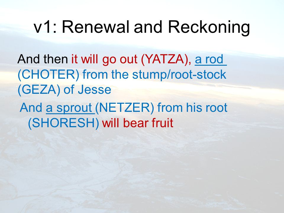 v1: Renewal and Reckoning And then it will go out (YATZA), a rod (CHOTER) from the stump/root-stock (GEZA) of Jesse And a sprout (NETZER) from his root (SHORESH) will bear fruit